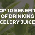 Top 10 Benefits of Drinking Celery Juice